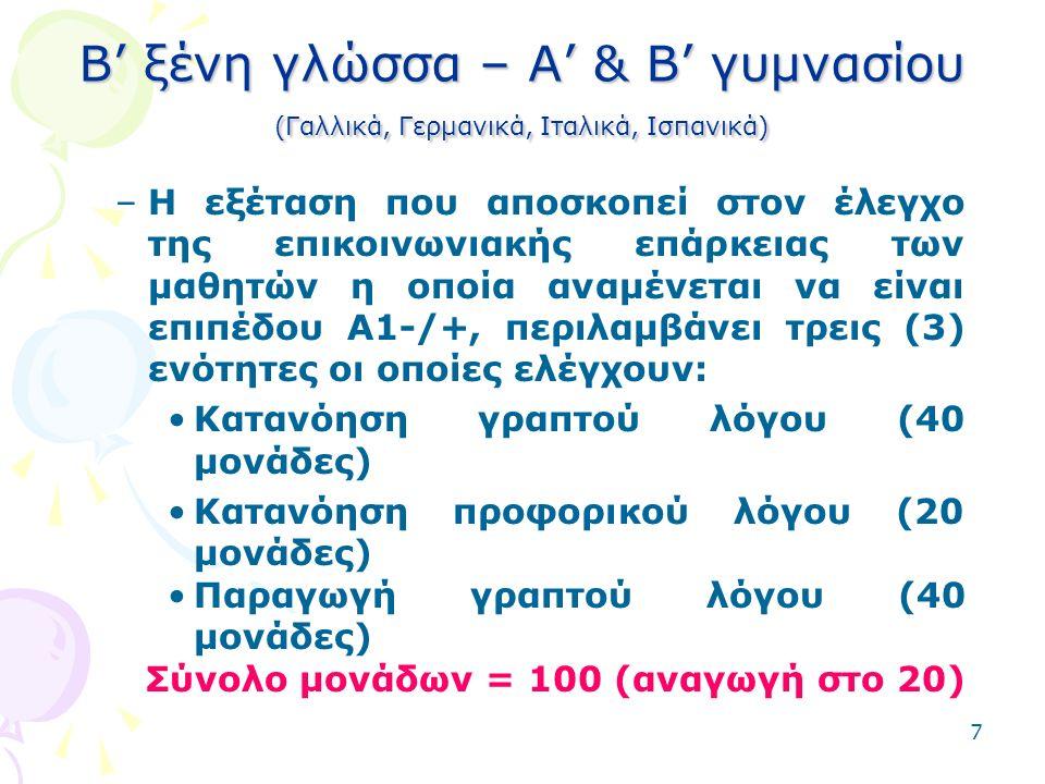 7 B' ξένη γλώσσα – Α' & Β' γυμνασίου (Γαλλικά, Γερμανικά, Ιταλικά, Ισπανικά) –Η εξέταση που αποσκοπεί στον έλεγχο της επικοινωνιακής επάρκειας των μαθητών η οποία αναμένεται να είναι επιπέδου Α1-/+, περιλαμβάνει τρεις (3) ενότητες οι οποίες ελέγχουν: Κατανόηση γραπτού λόγου (40 μονάδες) Κατανόηση προφορικού λόγου (20 μονάδες) Παραγωγή γραπτού λόγου (40 μονάδες) Σύνολο μονάδων = 100 (αναγωγή στο 20)