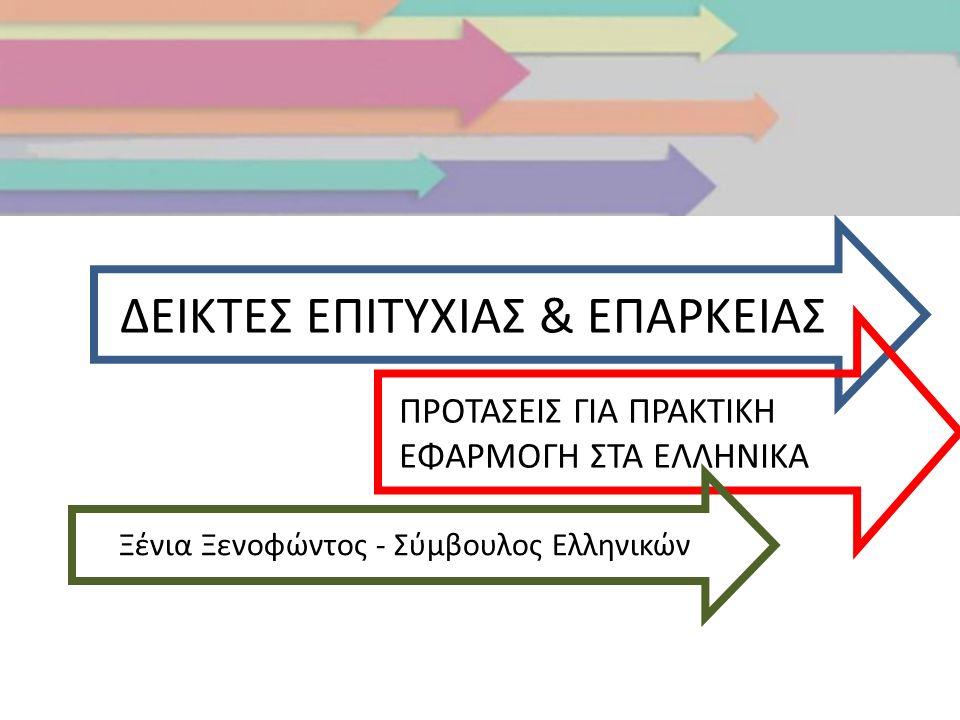 ΔΕΙΚΤΕΣ ΕΠΙΤΥΧΙΑΣ & ΕΠΑΡΚΕΙΑΣ Ξένια Ξενοφώντος - Σύμβουλος Ελληνικών ΠΡΟΤΑΣΕΙΣ ΓΙΑ ΠΡΑΚΤΙΚΗ ΕΦΑΡΜΟΓΗ ΣΤΑ ΕΛΛΗΝΙΚΑ