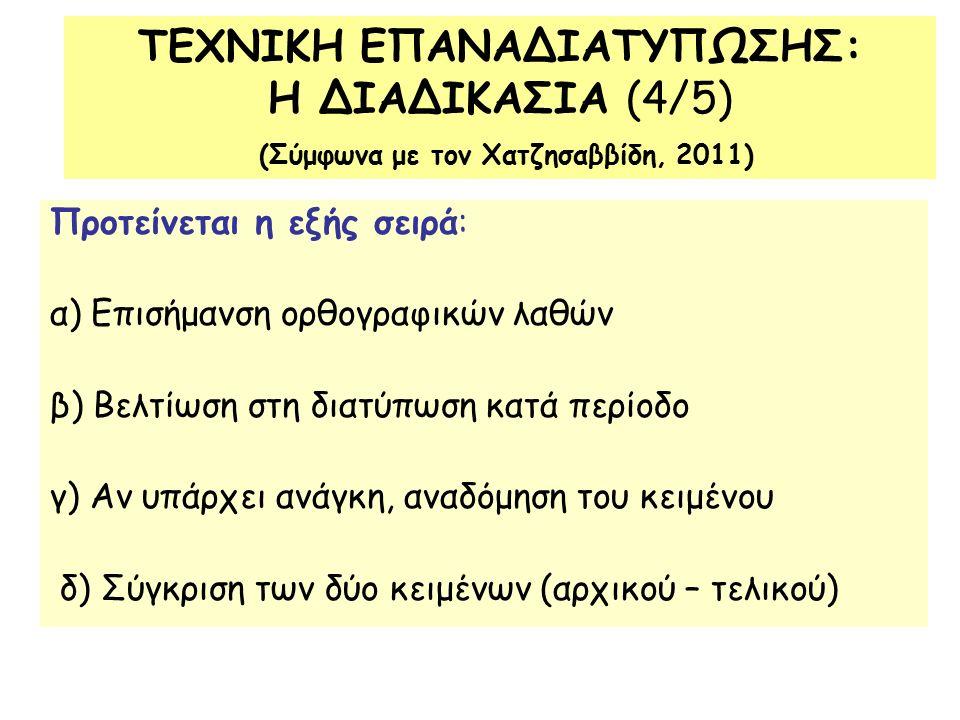 Προτείνεται η εξής σειρά: α) Επισήμανση ορθογραφικών λαθών β) Βελτίωση στη διατύπωση κατά περίοδο γ) Αν υπάρχει ανάγκη, αναδόμηση του κειμένου δ) Σύγκριση των δύο κειμένων (αρχικού – τελικού) ΤΕΧΝΙΚΗ ΕΠΑΝΑΔΙΑΤΥΠΩΣΗΣ: Η ΔΙΑΔΙΚΑΣΙΑ (4/5) (Σύμφωνα με τον Χατζησαββίδη, 2011)
