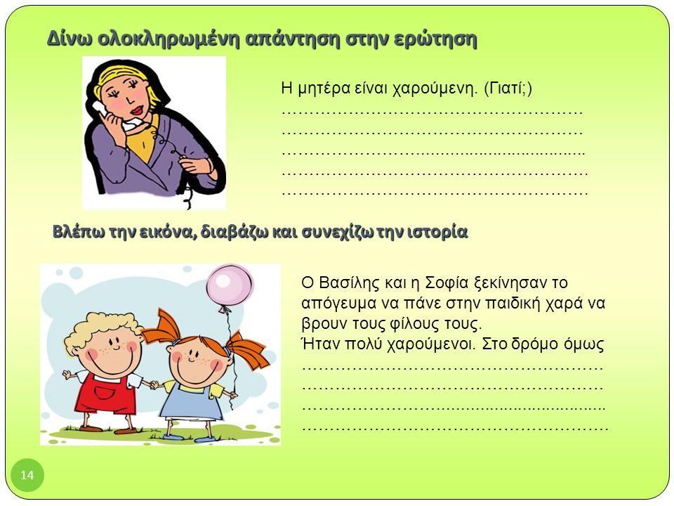 14 Βλέπω την εικόνα, διαβάζω και συνεχίζω την ιστορία Ο Βασίλης και η Σοφία ξεκίνησαν το απόγευμα να πάνε στην παιδική χαρά να βρουν τους φίλους τους.