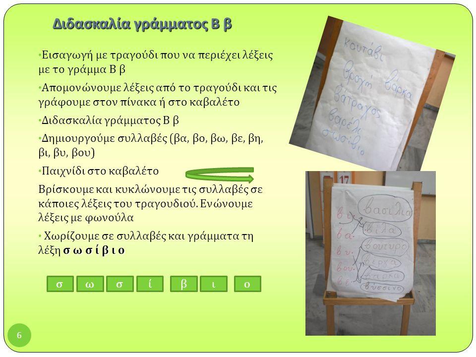 6 Διδασκαλία γράμματος Β β Εισαγωγή με τραγούδι που να περιέχει λέξεις με το γράμμα Β β Απομονώνουμε λέξεις από το τραγούδι και τις γράφουμε στον πίνακα ή στο καβαλέτο Διδασκαλία γράμματος Β β Δημιουργούμε συλλαβές ( βα, βο, βω, βε, βη, βι, βυ, βου ) Παιχνίδι στο καβαλέτο Βρίσκουμε και κυκλώνουμε τις συλλαβές σε κάποιες λέξεις του τραγουδιού.