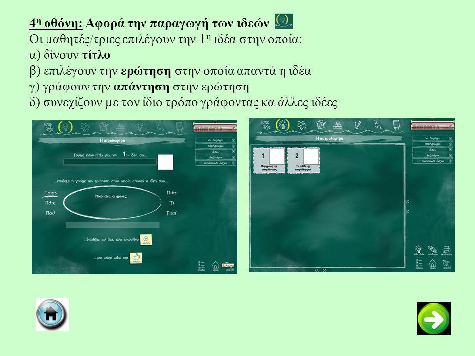 4 η οθόνη: Αφορά την παραγωγή των ιδεών Οι μαθητές/τριες επιλέγουν την 1 η ιδέα στην οποία: α) δίνουν τίτλο β) επιλέγουν την ερώτηση στην οποία απαντά η ιδέα γ) γράφουν την απάντηση στην ερώτηση δ) συνεχίζουν με τον ίδιο τρόπο γράφοντας κα άλλες ιδέες