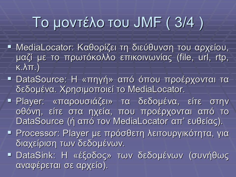 Το μοντέλο του JMF ( 3/4 )  MediaLocator: Καθορίζει τη διεύθυνση του αρχείου, μαζί με το πρωτόκολλο επικοινωνίας (file, url, rtp, κ.λπ.)  DataSource: Η «πηγή» από όπου προέρχονται τα δεδομένα.