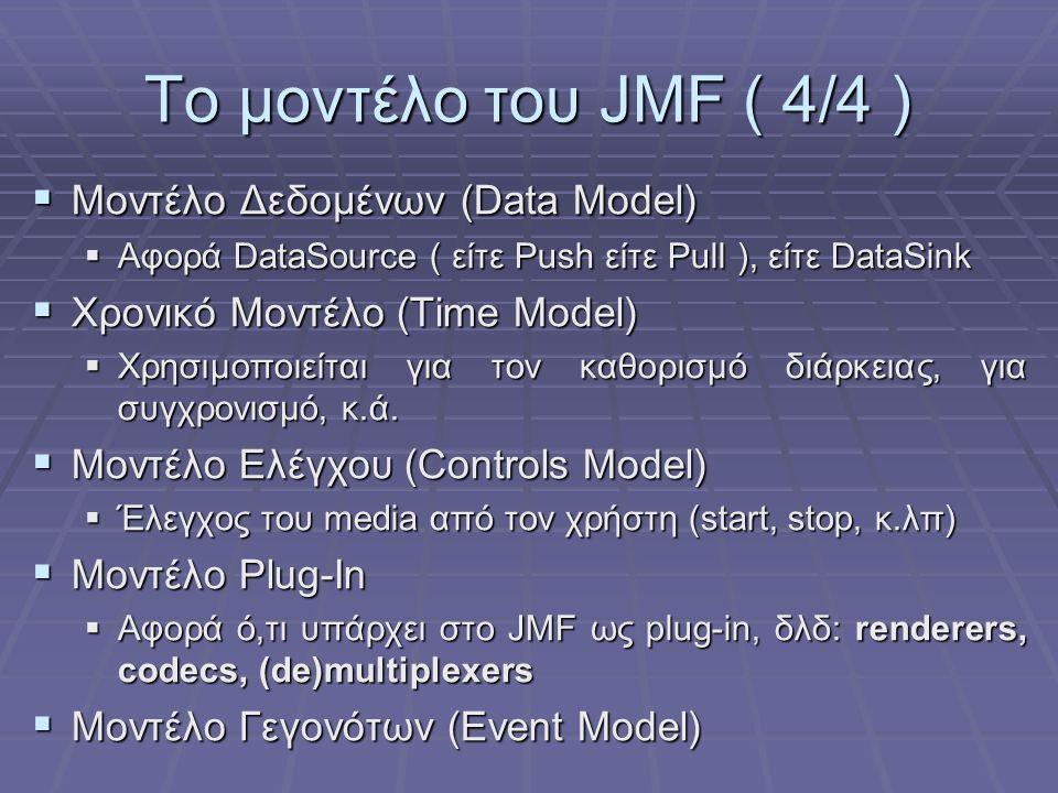 Το μοντέλο του JMF ( 4/4 )  Μοντέλο Δεδομένων (Data Model)  Αφορά DataSource ( είτε Push είτε Pull ), είτε DataSink  Χρονικό Μοντέλο (Time Model)  Χρησιμοποιείται για τον καθορισμό διάρκειας, για συγχρονισμό, κ.ά.