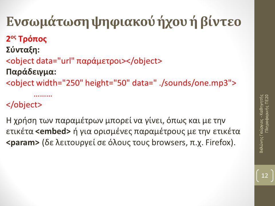 Ενσωμάτωση ψηφιακού ήχου ή βίντεο Βελώνης Γεώργιος - Καθηγητής Πληροφορικής ΠΕ20 12 2 ος Τρόπος Σύνταξη: Παράδειγμα: ……… Η χρήση των παραμέτρων μπορεί να γίνει, όπως και με την ετικέτα ή για ορισμένες παραμέτρους με την ετικέτα (δε λειτουργεί σε όλους τους browsers, π.χ.