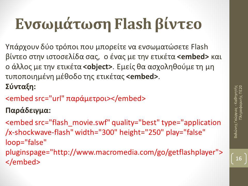 Ενσωμάτωση Flash βίντεο Βελώνης Γεώργιος - Καθηγητής Πληροφορικής ΠΕ20 16 Υπάρχουν δύο τρόποι που μπορείτε να ενσωματώσετε Flash βίντεο στην ιστοσελίδα σας, ο ένας με την ετικέτα και ο άλλος με την ετικέτα.