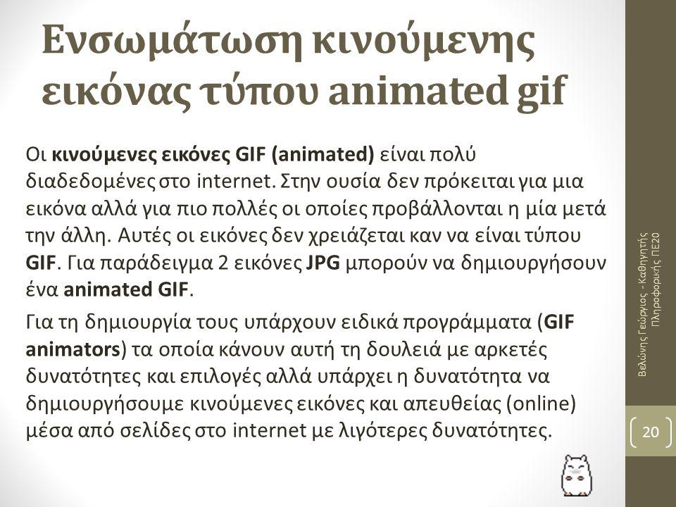 Ενσωμάτωση κινούμενης εικόνας τύπου animated gif Βελώνης Γεώργιος - Καθηγητής Πληροφορικής ΠΕ20 20 Οι κινούμενες εικόνες GIF (animated) είναι πολύ διαδεδομένες στο internet.