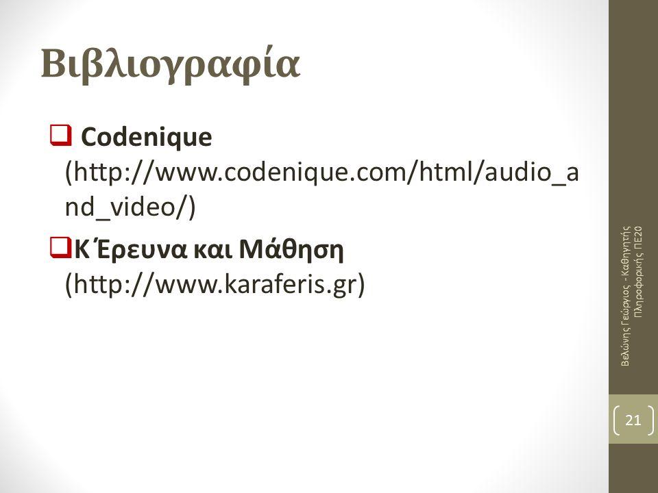 Βιβλιογραφία  Codenique (http://www.codenique.com/html/audio_a nd_video/)  Κ Έρευνα και Μάθηση (http://www.karaferis.gr) 21 Βελώνης Γεώργιος - Καθηγητής Πληροφορικής ΠΕ20