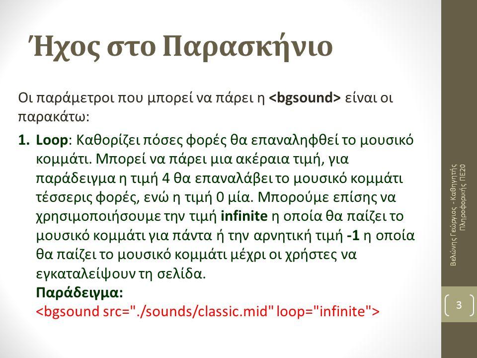 Ήχος στο Παρασκήνιο Βελώνης Γεώργιος - Καθηγητής Πληροφορικής ΠΕ20 3 Οι παράμετροι που μπορεί να πάρει η είναι οι παρακάτω: 1.Loop: Καθορίζει πόσες φορές θα επαναληφθεί το μουσικό κομμάτι.