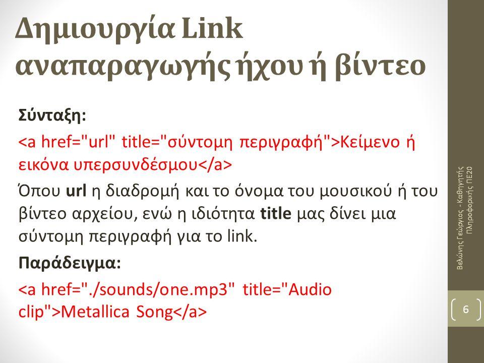 Δημιουργία Link αναπαραγωγής ήχου ή βίντεο Βελώνης Γεώργιος - Καθηγητής Πληροφορικής ΠΕ20 6 Σύνταξη: Κείμενο ή εικόνα υπερσυνδέσμου Όπου url η διαδρομή και το όνομα του μουσικού ή του βίντεο αρχείου, ενώ η ιδιότητα title μας δίνει μια σύντομη περιγραφή για το link.
