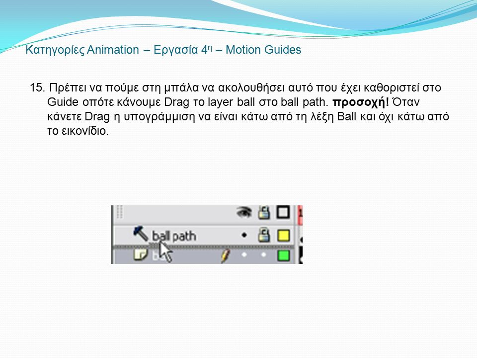 Κατηγορίες Animation – Εργασία 4 η – Motion Guides 15. Πρέπει να πούμε στη μπάλα να ακολουθήσει αυτό που έχει καθοριστεί στο Guide οπότε κάνουμε Drag