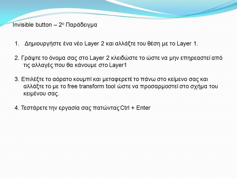 Invisible button – 2 ο Παράδειγμα 1. Δημιουργήστε ένα νέο Layer 2 και αλλάξτε του θέση με το Layer 1. 2. Γράψτε το όνομα σας στο Layer 2 κλειδώστε το