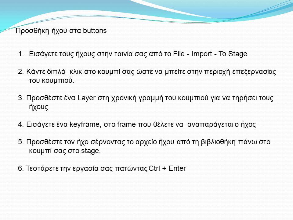 Προσθήκη ήχου στα buttons 1.Εισάγετε τους ήχους στην ταινία σας από το File - Import - To Stage 2.