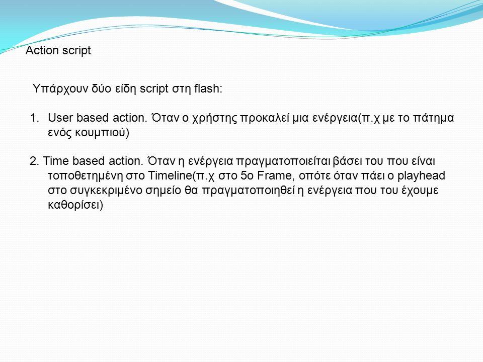 Action script Υπάρχουν δύο είδη script στη flash: 1.User based action. Όταν ο χρήστης προκαλεί μια ενέργεια(π.χ με το πάτημα ενός κουμπιού) 2. Time b
