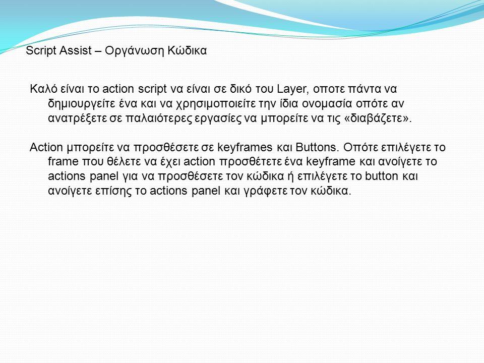 Script Assist – Οργάνωση Κώδικα Καλό είναι το action script να είναι σε δικό του Layer, οποτε πάντα να δημιουργείτε ένα και να χρησιμοποιείτε την ίδια ονομασία οπότε αν ανατρέξετε σε παλαιότερες εργασίες να μπορείτε να τις «διαβάζετε».
