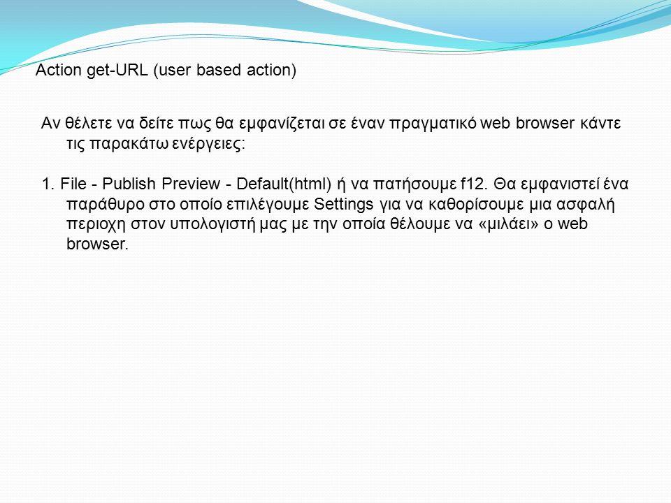Action get-URL (user based action) Αν θέλετε να δείτε πως θα εμφανίζεται σε έναν πραγματικό web browser κάντε τις παρακάτω ενέργειες: 1. File - Publi