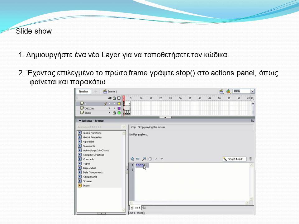 1. Δημιουργήστε ένα νέο Layer για να τοποθετήσετε τον κώδικα. 2. Έχοντας επιλεγμένο το πρώτο frame γράψτε stop() στο actions panel, όπως φαίνεται και