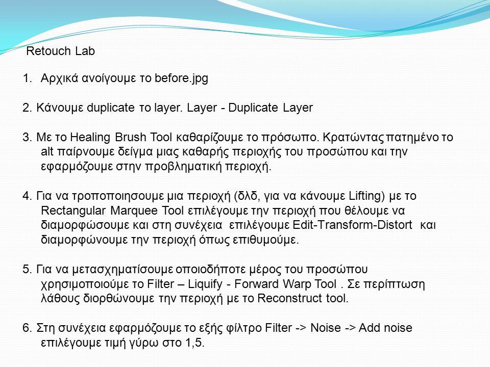 1.Αρχικά ανοίγουμε το before.jpg 2. Kάνουμε duplicate το layer. Layer - Duplicate Layer 3. Με το Healing Brush Tool καθαρίζουμε το πρόσωπο. Κρατώντας