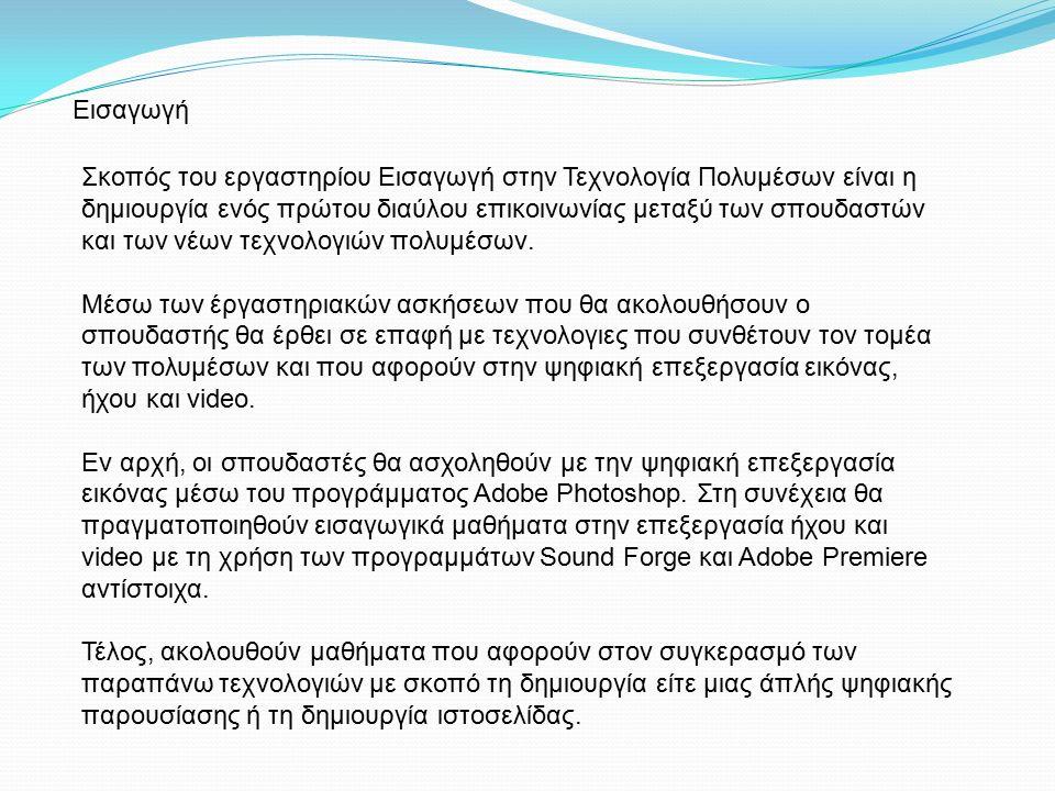 Περίγραμμα Εργαστηρίου Στο πρώτο εργαστηριακό μάθημα θα γίνει μία εισαγωγή στο Adobe Photoshop ώστε οι σπουδαστές να είναι εξοικειωμένοι με το περιβάλλον του προγράμματος ώστε να είναι σε θέση να υλοποιήσουν τις επερχόμενες εργαστηριακές ασκήσεις.