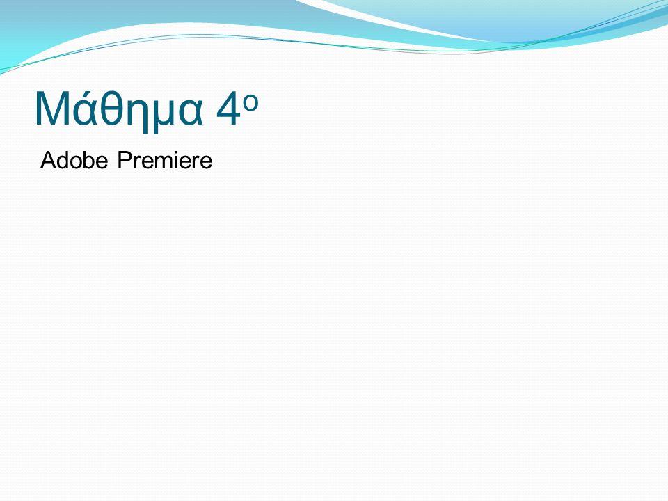 Μάθημα 4 ο Adobe Premiere