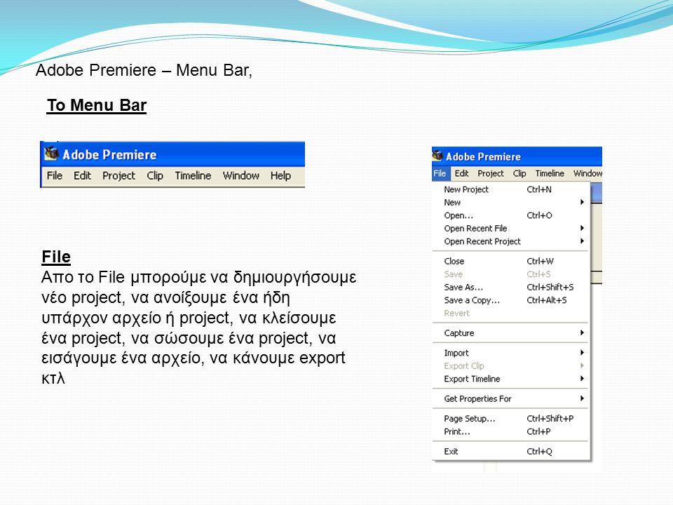 Το Menu Bar Adobe Premiere – Menu Bar, File Απο το File μπορούμε να δημιουργήσουμε νέο project, να ανοίξουμε ένα ήδη υπάρχον αρχείο ή project, να κλείσουμε ένα project, να σώσουμε ένα project, να εισάγουμε ένα αρχείο, να κάνουμε export κτλ