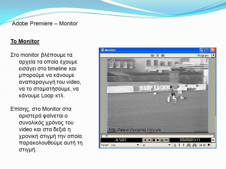 Το Monitor Στο monitor βλέπουμε τα αρχεία τα οποία έχουμε εισάγει στο timeline και μπορούμε να κάνουμε αναπαραγωγή του video, να το σταματήσουμε, να κ