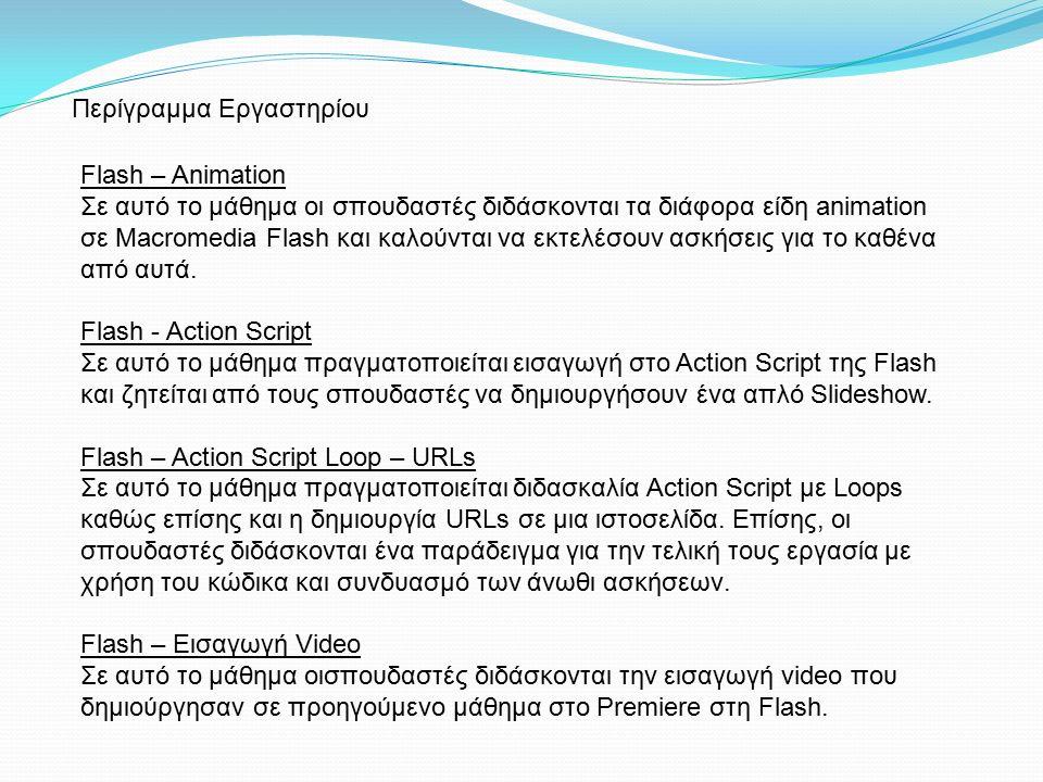 Flash – Animation Σε αυτό το μάθημα οι σπουδαστές διδάσκονται τα διάφορα είδη animation σε Macromedia Flash και καλούνται να εκτελέσουν ασκήσεις για το καθένα από αυτά.