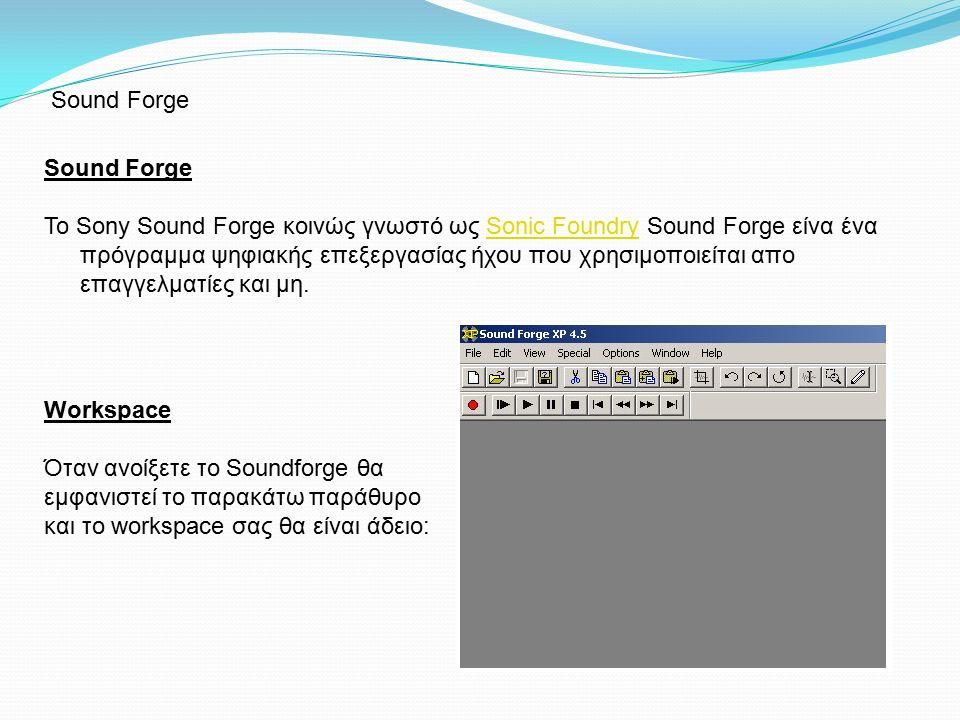 Sound Forge Το Sony Sound Forge κοινώς γνωστό ως Sonic Foundry Sound Forge είνα ένα πρόγραμμα ψηφιακής επεξεργασίας ήχου που χρησιμοποιείται απο επαγγελματίες και μη.Sonic Foundry Workspace Όταν ανοίξετε το Soundforge θα εμφανιστεί το παρακάτω παράθυρο και το workspace σας θα είναι άδειο: Sound Forge