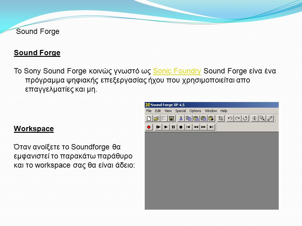 Sound Forge Το Sony Sound Forge κοινώς γνωστό ως Sonic Foundry Sound Forge είνα ένα πρόγραμμα ψηφιακής επεξεργασίας ήχου που χρησιμοποιείται απο επαγγ