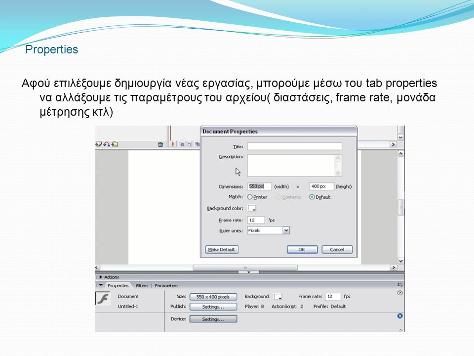 Properties Αφού επιλέξουμε δημιουργία νέας εργασίας, μπορούμε μέσω του tab properties να αλλάξουμε τις παραμέτρους του αρχείου( διαστάσεις, frame rate, μονάδα μέτρησης κτλ)