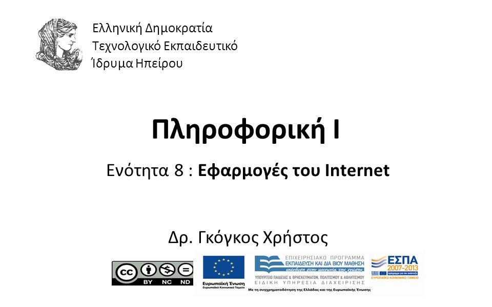 1 Πληροφορική Ι Ενότητα 8 : Εφαρμογές του Internet Δρ. Γκόγκος Χρήστος Ελληνική Δημοκρατία Τεχνολογικό Εκπαιδευτικό Ίδρυμα Ηπείρου