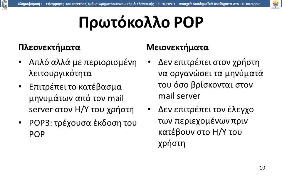 1010 Πληροφορική Ι – Εφαρμογές του Internet, Τμήμα Χρηματοοικονομικής & Ελεγκτικής, ΤΕΙ ΗΠΕΙΡΟΥ - Ανοιχτά Ακαδημαϊκά Μαθήματα στο ΤΕΙ Ηπείρου Πρωτόκολλο POP Μειονεκτήματα Απλό αλλά με περιορισμένη λειτουργικότητα Επιτρέπει το κατέβασμα μηνυμάτων από τον mail server στον Η/Υ του χρήστη POP3: τρέχουσα έκδοση του POP Δεν επιτρέπει στον χρήστη να οργανώσει τα μηνύματά του όσο βρίσκονται στον mail server Δεν επιτρέπει τον έλεγχο των περιεχομένων πριν κατέβουν στο Η/Υ του χρήστη Πλεονεκτήματα 10