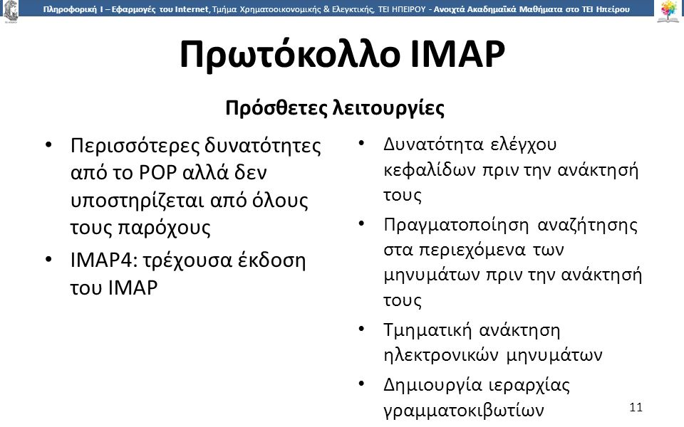 1 Πληροφορική Ι – Εφαρμογές του Internet, Τμήμα Χρηματοοικονομικής & Ελεγκτικής, ΤΕΙ ΗΠΕΙΡΟΥ - Ανοιχτά Ακαδημαϊκά Μαθήματα στο ΤΕΙ Ηπείρου Πρωτόκολλο IMAP Πρόσθετες λειτουργίες Περισσότερες δυνατότητες από το POP αλλά δεν υποστηρίζεται από όλους τους παρόχους IMAP4: τρέχουσα έκδοση του IMAP Δυνατότητα ελέγχου κεφαλίδων πριν την ανάκτησή τους Πραγματοποίηση αναζήτησης στα περιεχόμενα των μηνυμάτων πριν την ανάκτησή τους Τμηματική ανάκτηση ηλεκτρονικών μηνυμάτων Δημιουργία ιεραρχίας γραμματοκιβωτίων 11