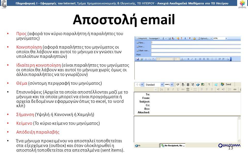 1313 Πληροφορική Ι – Εφαρμογές του Internet, Τμήμα Χρηματοοικονομικής & Ελεγκτικής, ΤΕΙ ΗΠΕΙΡΟΥ - Ανοιχτά Ακαδημαϊκά Μαθήματα στο ΤΕΙ Ηπείρου Αποστολή email Προς (αφορά τον κύριο παραλήπτη ή παραλήπτες του μηνύματος) Κοινοποίηση (αφορά παραλήπτες του μηνύματος οι οποίοι θα λάβουν και αυτοί το μήνυμα εν γνώσει των υπολοίπων παραληπτών) Ιδιαίτερη κοινοποίηση (είναι παραλήπτες του μηνύματος οι οποίοι θα λάβουν και αυτοί το μήνυμα χωρίς όμως οι άλλοι παραλήπτες να το γνωρίζουν) Θέμα (σύντομη περιγραφή του μηνύματος) Επισυνάψεις (Αρχεία τα οποία αποστέλλονται μαζί με το μήνυμα και τα οποία μπορεί να είναι προγράμματα ή αρχεία δεδομένων εφαρμογών όπως το excel, το word κλπ) Σήμανση (Υψηλή ή Κανονική ή Χαμηλή) Κείμενο (Το κύριο κείμενο του μηνύματος) Απόδειξη παραλαβής Ένα μήνυμα προκειμένου να αποσταλεί τοποθετείται στα εξερχόμενα (outbox) και όταν ολοκληρωθεί η αποστολή τοποθετείται στα απεσταλμένα (sent items).