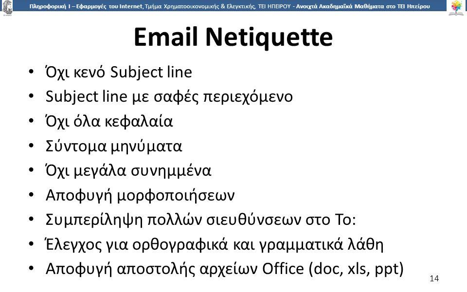 1414 Πληροφορική Ι – Εφαρμογές του Internet, Τμήμα Χρηματοοικονομικής & Ελεγκτικής, ΤΕΙ ΗΠΕΙΡΟΥ - Ανοιχτά Ακαδημαϊκά Μαθήματα στο ΤΕΙ Ηπείρου Email Netiquette Όχι κενό Subject line Subject line με σαφές περιεχόμενο Όχι όλα κεφαλαία Σύντομα μηνύματα Όχι μεγάλα συνημμένα Αποφυγή μορφοποιήσεων Συμπερίληψη πολλών σιευθύνσεων στο To: Έλεγχος για ορθογραφικά και γραμματικά λάθη Αποφυγή αποστολής αρχείων Office (doc, xls, ppt) 14