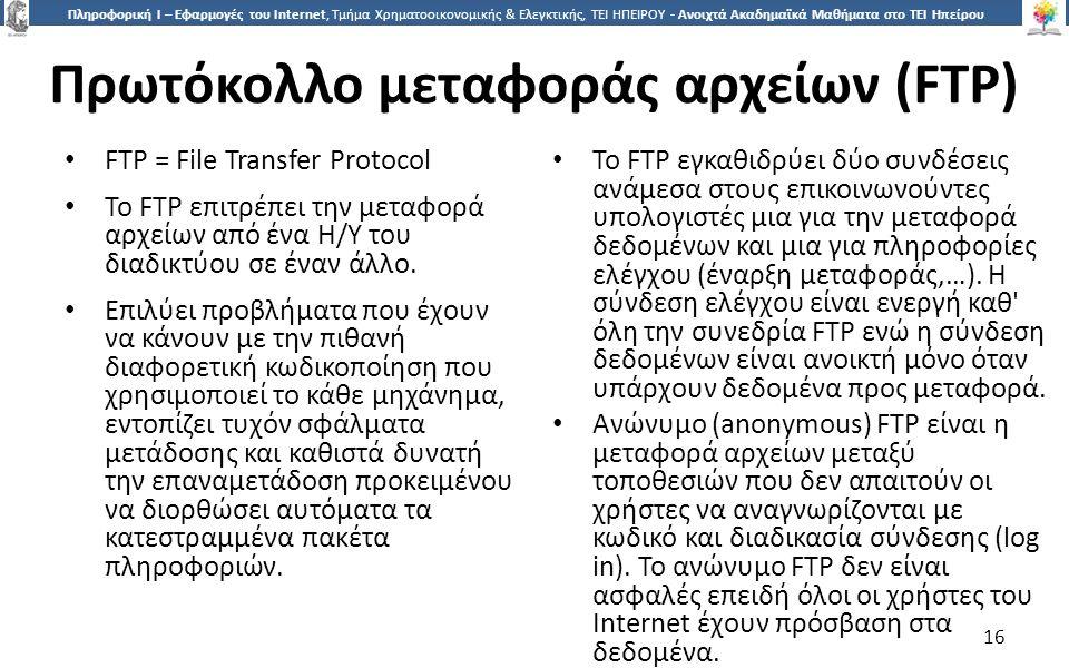 1616 Πληροφορική Ι – Εφαρμογές του Internet, Τμήμα Χρηματοοικονομικής & Ελεγκτικής, ΤΕΙ ΗΠΕΙΡΟΥ - Ανοιχτά Ακαδημαϊκά Μαθήματα στο ΤΕΙ Ηπείρου Πρωτόκολλο μεταφοράς αρχείων (FTP) FTP = File Transfer Protocol Το FTP επιτρέπει την μεταφορά αρχείων από ένα Η/Υ του διαδικτύου σε έναν άλλο.