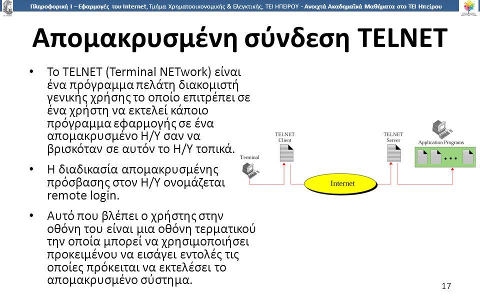 1717 Πληροφορική Ι – Εφαρμογές του Internet, Τμήμα Χρηματοοικονομικής & Ελεγκτικής, ΤΕΙ ΗΠΕΙΡΟΥ - Ανοιχτά Ακαδημαϊκά Μαθήματα στο ΤΕΙ Ηπείρου Απομακρυσμένη σύνδεση TELNET To TELNET (Terminal NETwork) είναι ένα πρόγραμμα πελάτη διακομιστή γενικής χρήσης το οποίο επιτρέπει σε ένα χρήστη να εκτελεί κάποιο πρόγραμμα εφαρμογής σε ένα απομακρυσμένο Η/Υ σαν να βρισκόταν σε αυτόν το Η/Υ τοπικά.