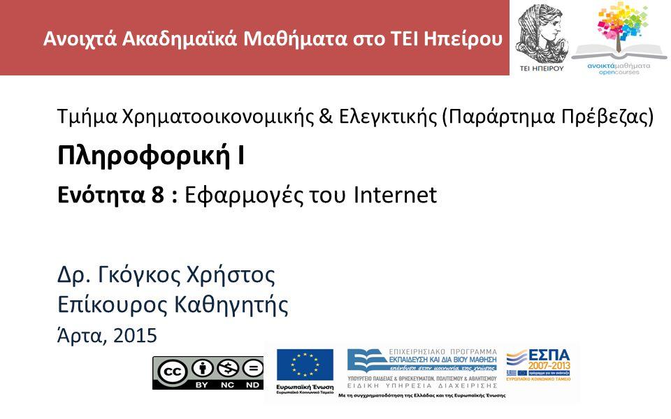 2 Τμήμα Χρηματοοικονομικής & Ελεγκτικής (Παράρτημα Πρέβεζας) Πληροφορική Ι Ενότητα 8 : Εφαρμογές του Internet Δρ. Γκόγκος Χρήστος Επίκουρος Καθηγητής