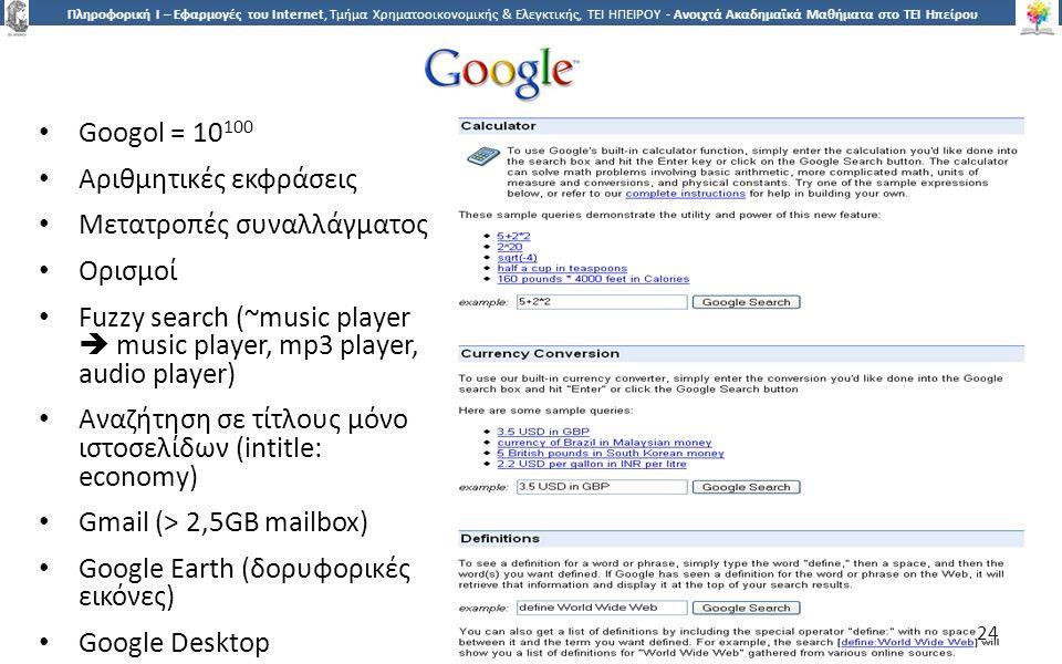 2424 Πληροφορική Ι – Εφαρμογές του Internet, Τμήμα Χρηματοοικονομικής & Ελεγκτικής, ΤΕΙ ΗΠΕΙΡΟΥ - Ανοιχτά Ακαδημαϊκά Μαθήματα στο ΤΕΙ Ηπείρου Googol = 10 100 Αριθμητικές εκφράσεις Μετατροπές συναλλάγματος Ορισμοί Fuzzy search (~music player  music player, mp3 player, audio player) Αναζήτηση σε τίτλους μόνο ιστοσελίδων (intitle: economy) Gmail (> 2,5GB mailbox) Google Earth (δορυφορικές εικόνες) Google Desktop 24