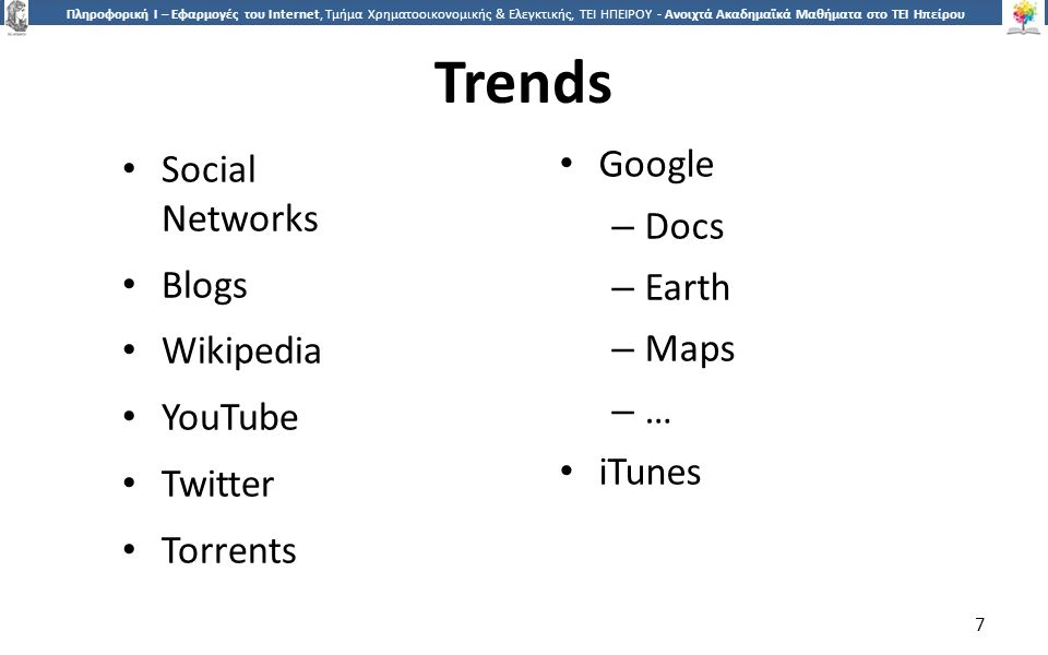 7 Πληροφορική Ι – Εφαρμογές του Internet, Τμήμα Χρηματοοικονομικής & Ελεγκτικής, ΤΕΙ ΗΠΕΙΡΟΥ - Ανοιχτά Ακαδημαϊκά Μαθήματα στο ΤΕΙ Ηπείρου Trends Social Networks Blogs Wikipedia YouTube Twitter Torrents Google – Docs – Earth – Maps – … iTunes 7