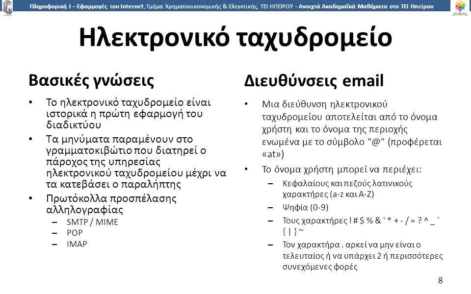 8 Πληροφορική Ι – Εφαρμογές του Internet, Τμήμα Χρηματοοικονομικής & Ελεγκτικής, ΤΕΙ ΗΠΕΙΡΟΥ - Ανοιχτά Ακαδημαϊκά Μαθήματα στο ΤΕΙ Ηπείρου Ηλεκτρονικό ταχυδρομείο Βασικές γνώσεις Διευθύνσεις email Το ηλεκτρονικό ταχυδρομείο είναι ιστορικά η πρώτη εφαρμογή του διαδικτύου Τα μηνύματα παραμένουν στο γραμματοκιβώτιο που διατηρεί ο πάροχος της υπηρεσίας ηλεκτρονικού ταχυδρομείου μέχρι να τα κατεβάσει ο παραλήπτης Πρωτόκολλα προσπέλασης αλληλογραφίας – SMTP / MIME – POP – IMAP Μια διεύθυνση ηλεκτρονικού ταχυδρομείου αποτελείται από το όνομα χρήστη και το όνομα της περιοχής ενωμένα με το σύμβολο @ (προφέρεται «at») Το όνομα χρήστη μπορεί να περιέχει: – Κεφαλαίους και πεζούς λατινικούς χαρακτήρες (a-z και A-Z) – Ψηφία (0-9) – Τους χαρακτήρες .