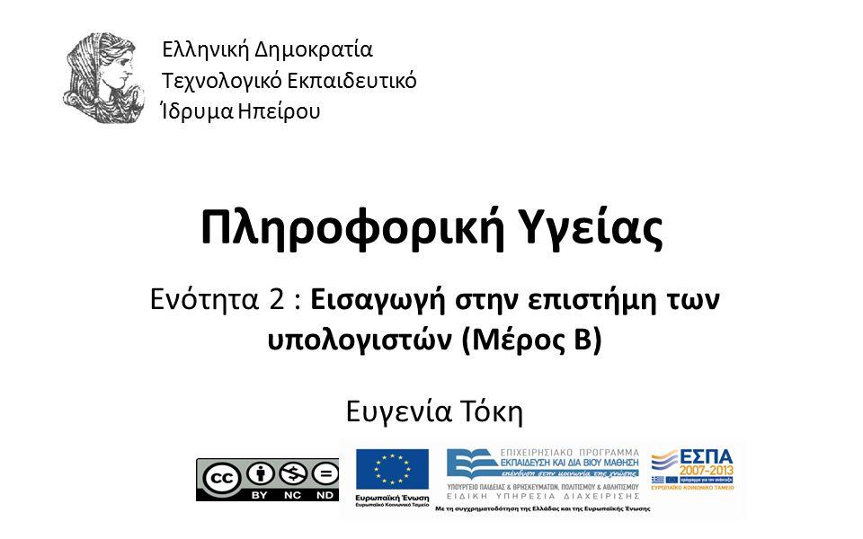 1 Πληροφορική Υγείας Ενότητα 2 : Εισαγωγή στην επιστήμη των υπολογιστών (Μέρος Β) Ευγενία Τόκη Ελληνική Δημοκρατία Τεχνολογικό Εκπαιδευτικό Ίδρυμα Ηπείρου