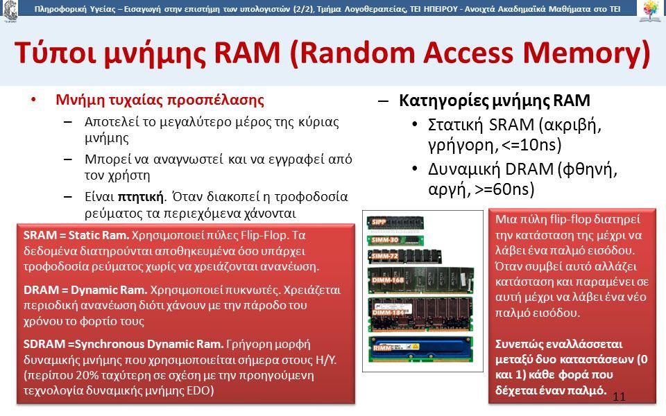 1 Πληροφορική Υγείας – Εισαγωγή στην επιστήμη των υπολογιστών (2/2), Τμήμα Λογοθεραπείας, ΤΕΙ ΗΠΕΙΡΟΥ - Ανοιχτά Ακαδημαϊκά Μαθήματα στο ΤΕΙ Ηπείρου Τύποι μνήμης RAM (Random Access Memory) Μνήμη τυχαίας προσπέλασης – Αποτελεί το μεγαλύτερο μέρος της κύριας μνήμης – Μπορεί να αναγνωστεί και να εγγραφεί από τον χρήστη – Είναι πτητική.