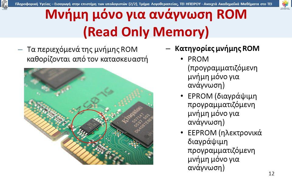 1212 Πληροφορική Υγείας – Εισαγωγή στην επιστήμη των υπολογιστών (2/2), Τμήμα Λογοθεραπείας, ΤΕΙ ΗΠΕΙΡΟΥ - Ανοιχτά Ακαδημαϊκά Μαθήματα στο ΤΕΙ Ηπείρου Μνήμη μόνο για ανάγνωση ROM (Read Only Memory) – Τα περιεχόμενά της μνήμης ROM καθορίζονται από τον κατασκευαστή – Κατηγορίες μνήμης ROM PROM (προγραμματιζόμενη μνήμη μόνο για ανάγνωση) EPROM (διαγράψιμη προγραμματιζόμενη μνήμη μόνο για ανάγνωση) EEPROM (ηλεκτρονικά διαγράψιμη προγραμματιζόμενη μνήμη μόνο για ανάγνωση) 12
