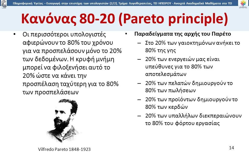 1414 Πληροφορική Υγείας – Εισαγωγή στην επιστήμη των υπολογιστών (2/2), Τμήμα Λογοθεραπείας, ΤΕΙ ΗΠΕΙΡΟΥ - Ανοιχτά Ακαδημαϊκά Μαθήματα στο ΤΕΙ Ηπείρου Κανόνας 80-20 (Pareto principle) Παραδείγματα της αρχής του Παρέτο – Στο 20% των γαιοκτημόνων ανήκει το 80% της γης – 20% των ενεργειών μας είναι υπεύθυνες για το 80% των αποτελεσμάτων – 20% των πελατών δημιουργούν το 80% των πωλήσεων – 20% των προϊόντων δημιουργούν το 80% των κερδών – 20% των υπαλλήλων διεκπεραιώνουν το 80% του φόρτου εργασίας Οι περισσότεροι υπολογιστές αφιερώνουν το 80% του χρόνου για να προσπελάσουν μόνο το 20% των δεδομένων.