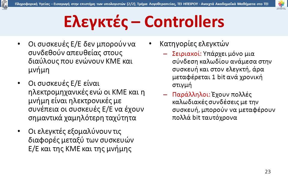 2323 Πληροφορική Υγείας – Εισαγωγή στην επιστήμη των υπολογιστών (2/2), Τμήμα Λογοθεραπείας, ΤΕΙ ΗΠΕΙΡΟΥ - Ανοιχτά Ακαδημαϊκά Μαθήματα στο ΤΕΙ Ηπείρου Ελεγκτές – Controllers Οι συσκευές Ε/Ε δεν μπορούν να συνδεθούν απευθείας στους διαύλους που ενώνουν ΚΜΕ και μνήμη Οι συσκευές Ε/Ε είναι ηλεκτρομηχανικές ενώ οι ΚΜΕ και η μνήμη είναι ηλεκτρονικές με συνέπεια οι συσκευές Ε/Ε να έχουν σημαντικά χαμηλότερη ταχύτητα Οι ελεγκτές εξομαλύνουν τις διαφορές μεταξύ των συσκευών Ε/Ε και της ΚΜΕ και της μνήμης Κατηγορίες ελεγκτών – Σειριακοί: Υπάρχει μόνο μια σύνδεση καλωδίου ανάμεσα στην συσκευή και στον ελεγκτή, άρα μεταφέρεται 1 bit ανά χρονική στιγμή – Παράλληλοι: Έχουν πολλές καλωδιακές συνδέσεις με την συσκευή, μπορούν να μεταφέρουν πολλά bit ταυτόχρονα 23