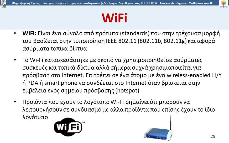 2929 Πληροφορική Υγείας – Εισαγωγή στην επιστήμη των υπολογιστών (2/2), Τμήμα Λογοθεραπείας, ΤΕΙ ΗΠΕΙΡΟΥ - Ανοιχτά Ακαδημαϊκά Μαθήματα στο ΤΕΙ Ηπείρου WiFi WIFI: Είναι ένα σύνολο από πρότυπα (standards) που στην τρέχουσα μορφή του βασίζεται στην τυποποίηση IEEE 802.11 (802.11b, 802.11g) και αφορά ασύρματα τοπικά δίκτυα Το Wi-Fi κατασκευάστηκε με σκοπό να χρησιμοποιηθεί σε ασύρματες συσκευές και τοπικά δίκτυα αλλά σήμερα συχνά χρησιμοποιείται για πρόσβαση στο Internet.