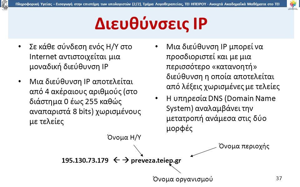 3737 Πληροφορική Υγείας – Εισαγωγή στην επιστήμη των υπολογιστών (2/2), Τμήμα Λογοθεραπείας, ΤΕΙ ΗΠΕΙΡΟΥ - Ανοιχτά Ακαδημαϊκά Μαθήματα στο ΤΕΙ Ηπείρου Διευθύνσεις IP Σε κάθε σύνδεση ενός Η/Υ στο Internet αντιστοιχείται μια μοναδική διεύθυνση IP Μια διεύθυνση IP αποτελείται από 4 ακέραιους αριθμούς (στο διάστημα 0 έως 255 καθώς αναπαριστά 8 bits) χωρισμένους με τελείες Μια διεύθυνση IP μπορεί να προσδιοριστεί και με μια περισσότερο «κατανοητή» διεύθυνση η οποία αποτελείται από λέξεις χωρισμένες με τελείες Η υπηρεσία DNS (Domain Name System) αναλαμβάνει την μετατροπή ανάμεσα στις δύο μορφές 195.130.73.179   preveza.teiep.gr Όνομα Η/Υ Όνομα περιοχής Όνομα οργανισμού 37