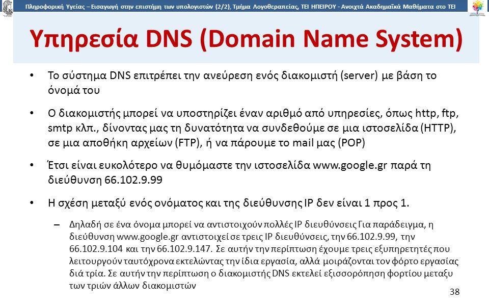 3838 Πληροφορική Υγείας – Εισαγωγή στην επιστήμη των υπολογιστών (2/2), Τμήμα Λογοθεραπείας, ΤΕΙ ΗΠΕΙΡΟΥ - Ανοιχτά Ακαδημαϊκά Μαθήματα στο ΤΕΙ Ηπείρου Υπηρεσία DNS (Domain Name System) Το σύστημα DNS επιτρέπει την ανεύρεση ενός διακομιστή (server) με βάση το όνομά του Ο διακομιστής μπορεί να υποστηρίζει έναν αριθμό από υπηρεσίες, όπως http, ftp, smtp κλπ., δίνοντας μας τη δυνατότητα να συνδεθούμε σε μια ιστοσελίδα (HTTP), σε μια αποθήκη αρχείων (FTP), ή να πάρουμε το mail μας (POP) Έτσι είναι ευκολότερο να θυμόμαστε την ιστοσελίδα www.google.gr παρά τη διεύθυνση 66.102.9.99 Η σχέση μεταξύ ενός ονόματος και της διεύθυνσης IP δεν είναι 1 προς 1.
