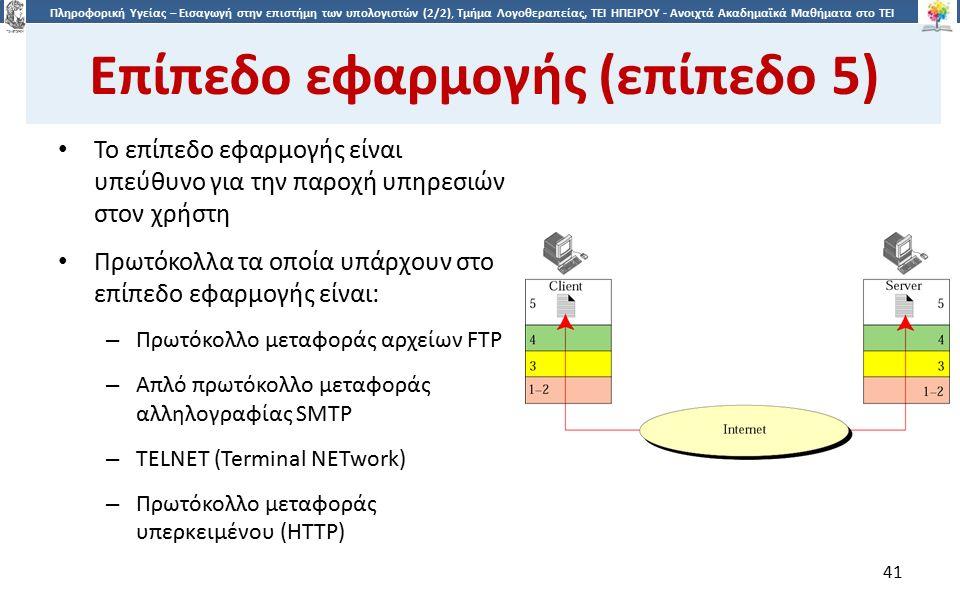 4141 Πληροφορική Υγείας – Εισαγωγή στην επιστήμη των υπολογιστών (2/2), Τμήμα Λογοθεραπείας, ΤΕΙ ΗΠΕΙΡΟΥ - Ανοιχτά Ακαδημαϊκά Μαθήματα στο ΤΕΙ Ηπείρου Επίπεδο εφαρμογής (επίπεδο 5) Το επίπεδο εφαρμογής είναι υπεύθυνο για την παροχή υπηρεσιών στον χρήστη Πρωτόκολλα τα οποία υπάρχουν στο επίπεδο εφαρμογής είναι: – Πρωτόκολλο μεταφοράς αρχείων FTP – Απλό πρωτόκολλο μεταφοράς αλληλογραφίας SMTP – TELNET (Terminal NETwork) – Πρωτόκολλο μεταφοράς υπερκειμένου (HTTP) 41